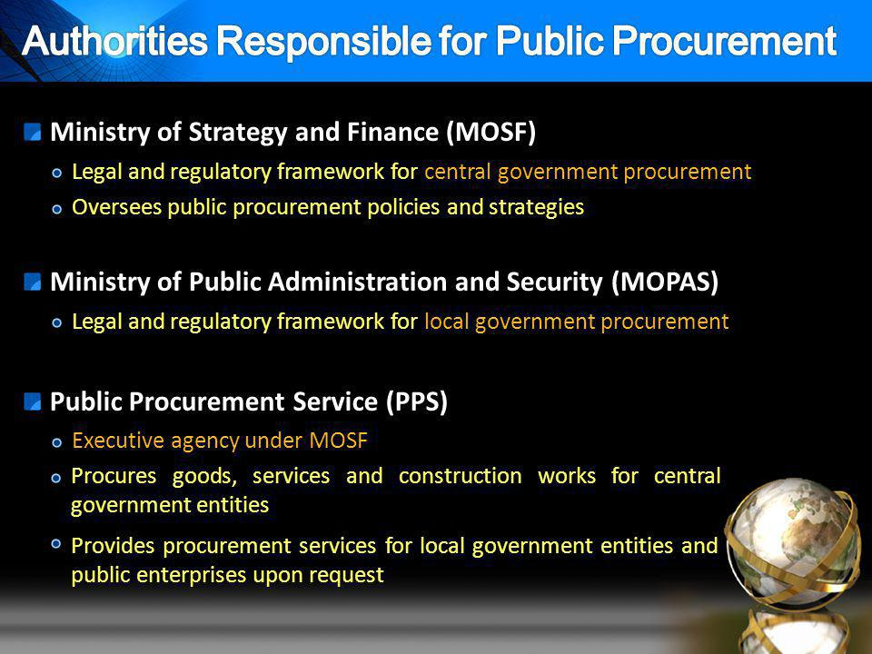 Legal and regulatory framework for central government procurement Ministry of Strategy and Finance (MOSF) Executive agency under MOSF Public Procurement Service (PPS) Oversees public procurement policies and strategies Procures goods, services and construction works for central government entities Legal and regulatory framework for local government procurement Ministry of Public Administration and Security (MOPAS) Provides procurement services for local government entities and public enterprises upon request
