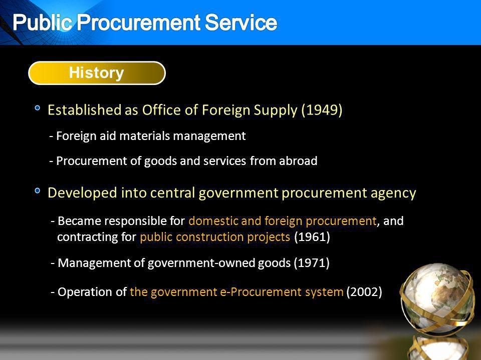-- Foreign aid materials management Established as Office of Foreign Supply (1949) History Developed into central government procurement agency - Became responsible for domestic and foreign procurement, and contracting for public construction projects (1961) - Management of government-owned goods (1971) -- Procurement of goods and services from abroad - Operation of the government e-Procurement system (2002)