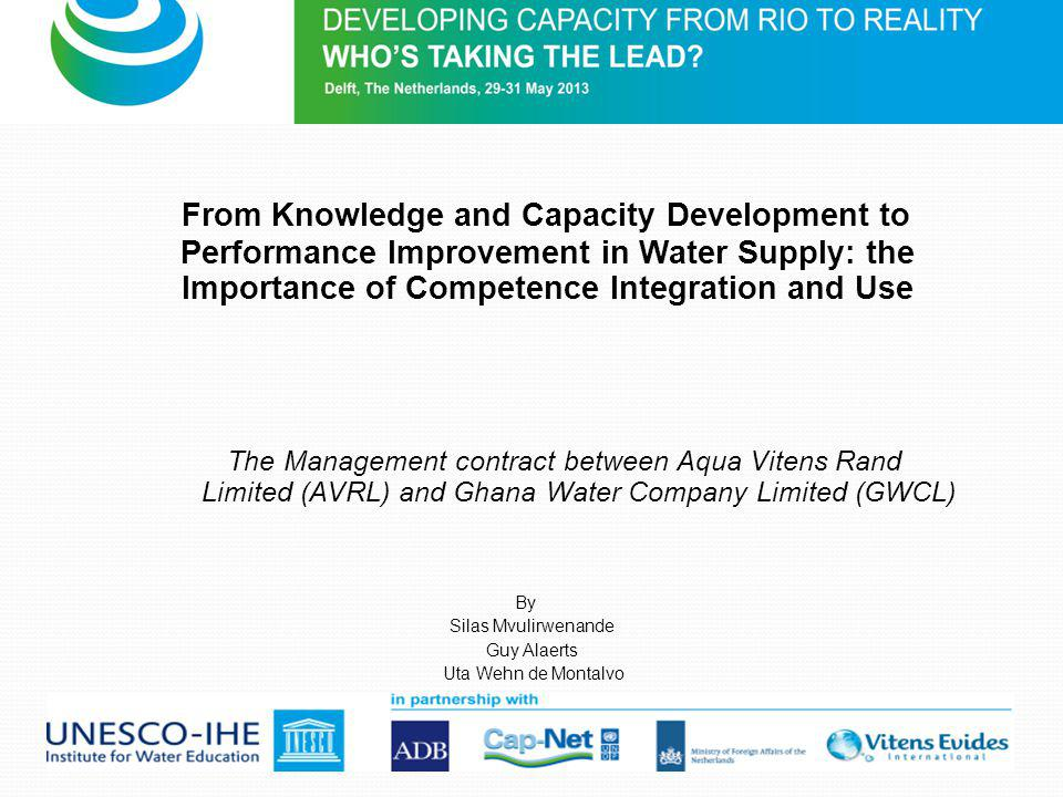 From Knowledge and Capacity Development to Performance Improvement in Water Supply: the Importance of Competence Integration and Use The Management contract between Aqua Vitens Rand Limited (AVRL) and Ghana Water Company Limited (GWCL) By Silas Mvulirwenande Guy Alaerts Uta Wehn de Montalvo