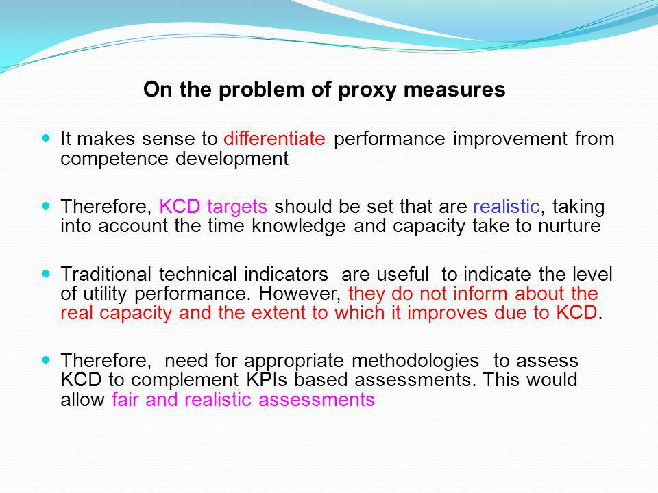 On the problem of proxy measures It makes sense to differentiate performance improvement from competence development Therefore, KCD targets should be set that are realistic, taking into account the time knowledge and capacity take to nurture Traditional technical indicators are useful to indicate the level of utility performance.