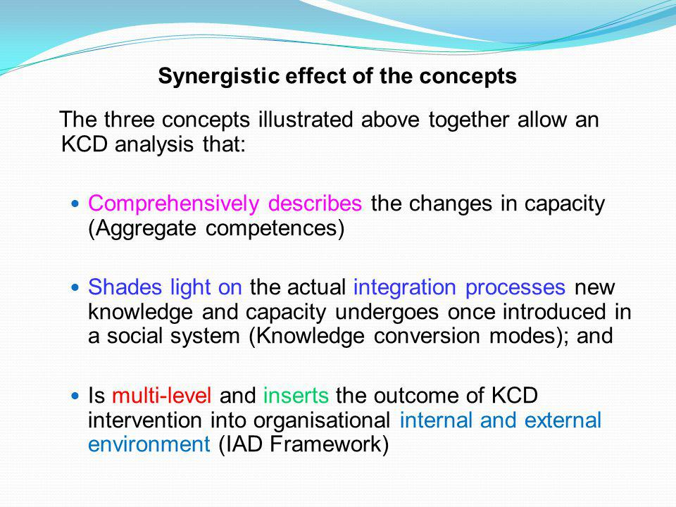 Synergistic effect of the concepts The three concepts illustrated above together allow an KCD analysis that: Comprehensively describes the changes in capacity (Aggregate competences) Shades light on the actual integration processes new knowledge and capacity undergoes once introduced in a social system (Knowledge conversion modes); and Is multi-level and inserts the outcome of KCD intervention into organisational internal and external environment (IAD Framework)