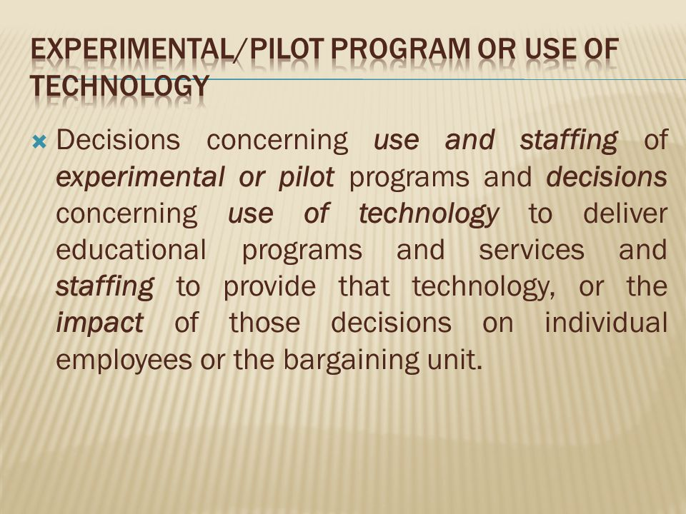 Decisions concerning use and staffing of experimental or pilot programs and decisions concerning use of technology to deliver educational programs and services and staffing to provide that technology, or the impact of those decisions on individual employees or the bargaining unit.