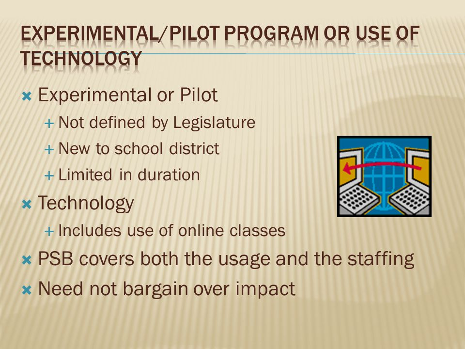 Experimental or Pilot Not defined by Legislature New to school district Limited in duration Technology Includes use of online classes PSB covers both the usage and the staffing Need not bargain over impact