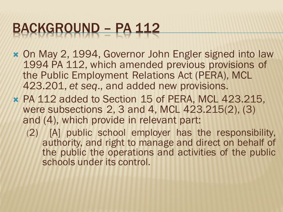 On May 2, 1994, Governor John Engler signed into law 1994 PA 112, which amended previous provisions of the Public Employment Relations Act (PERA), MCL 423.201, et seq., and added new provisions.