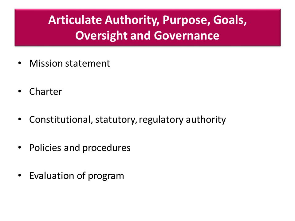 Articulate Authority, Purpose, Goals, Oversight and Governance Mission statement Charter Constitutional, statutory, regulatory authority Policies and procedures Evaluation of program