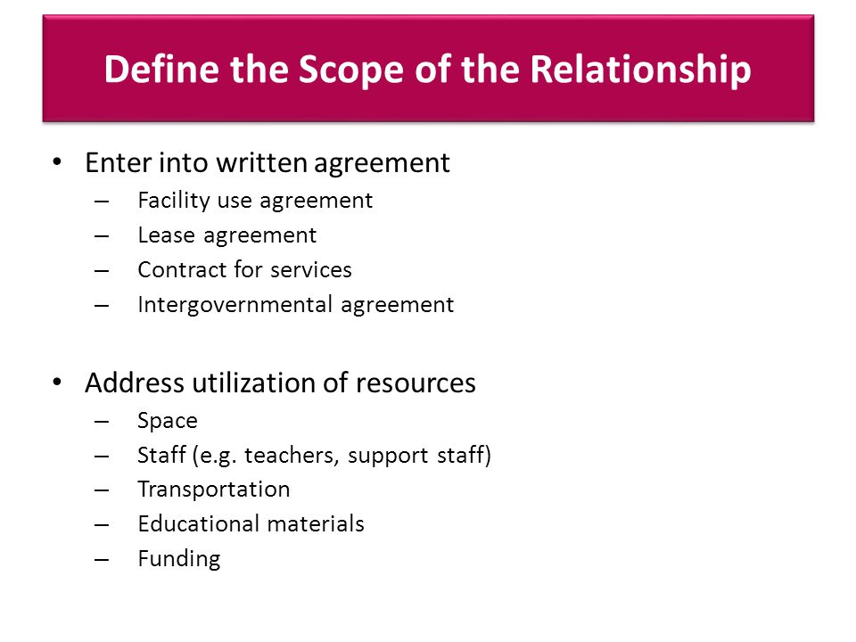 Define the Scope of the Relationship Enter into written agreement – Facility use agreement – Lease agreement – Contract for services – Intergovernmental agreement Address utilization of resources – Space – Staff (e.g.