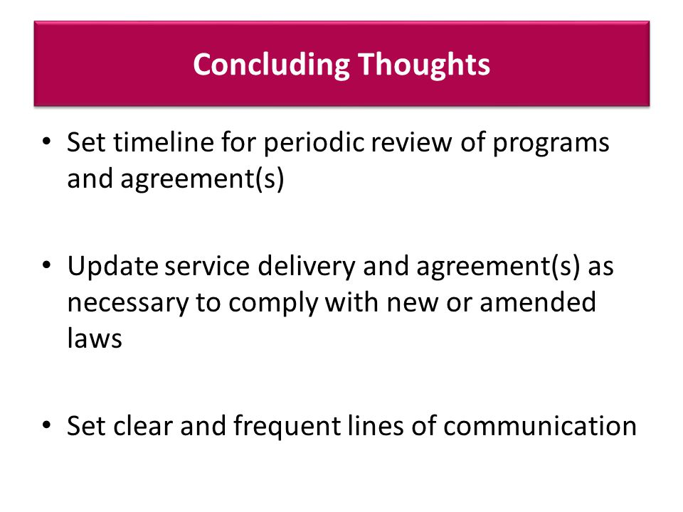 Concluding Thoughts Set timeline for periodic review of programs and agreement(s) Update service delivery and agreement(s) as necessary to comply with new or amended laws Set clear and frequent lines of communication