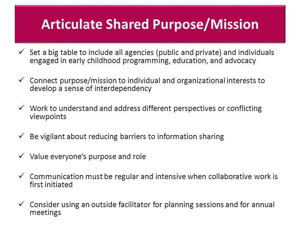 Articulate Shared Purpose/Mission Set a big table to include all agencies (public and private) and individuals engaged in early childhood programming, education, and advocacy Connect purpose/mission to individual and organizational interests to develop a sense of interdependency Work to understand and address different perspectives or conflicting viewpoints Be vigilant about reducing barriers to information sharing Value everyones purpose and role Communication must be regular and intensive when collaborative work is first initiated Consider using an outside facilitator for planning sessions and for annual meetings