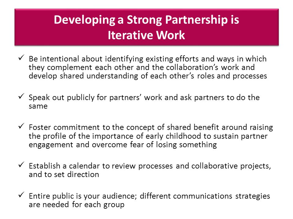 Developing a Strong Partnership is Iterative Work Be intentional about identifying existing efforts and ways in which they complement each other and the collaborations work and develop shared understanding of each others roles and processes Speak out publicly for partners work and ask partners to do the same Foster commitment to the concept of shared benefit around raising the profile of the importance of early childhood to sustain partner engagement and overcome fear of losing something Establish a calendar to review processes and collaborative projects, and to set direction Entire public is your audience; different communications strategies are needed for each group
