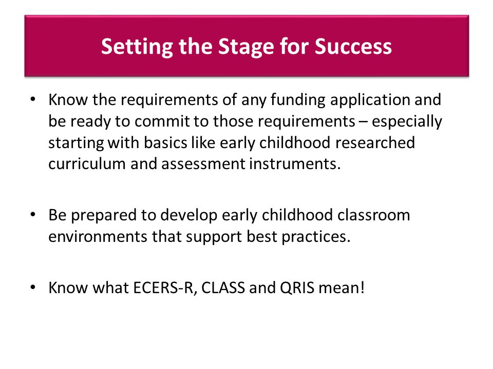 Setting the Stage for Success Know the requirements of any funding application and be ready to commit to those requirements – especially starting with basics like early childhood researched curriculum and assessment instruments.