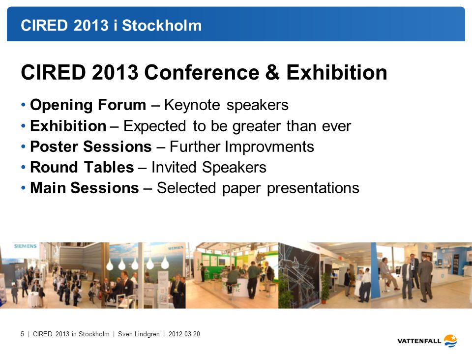 5 | CIRED 2013 in Stockholm | Sven Lindgren | 2012.03.20 CIRED 2013 i Stockholm CIRED 2013 Conference & Exhibition Opening Forum – Keynote speakers Exhibition – Expected to be greater than ever Poster Sessions – Further Improvments Round Tables – Invited Speakers Main Sessions – Selected paper presentations