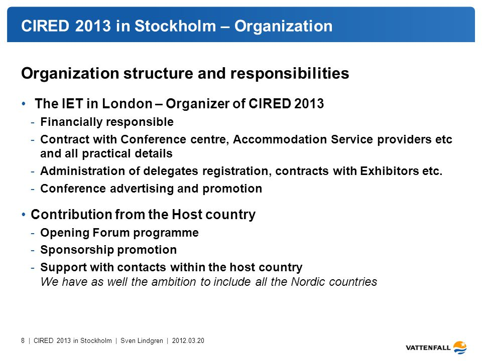 8 | CIRED 2013 in Stockholm | Sven Lindgren | 2012.03.20 CIRED 2013 in Stockholm – Organization Organization structure and responsibilities The IET in London – Organizer of CIRED 2013 -Financially responsible -Contract with Conference centre, Accommodation Service providers etc and all practical details -Administration of delegates registration, contracts with Exhibitors etc.