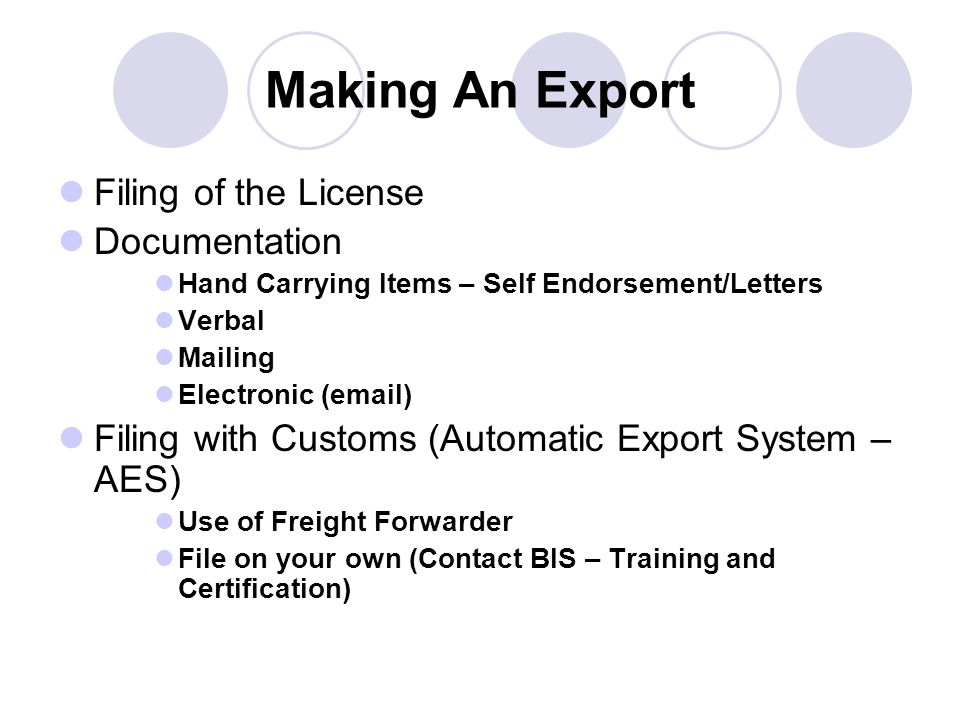 Making An Export Filing of the License Documentation Hand Carrying Items – Self Endorsement/Letters Verbal Mailing Electronic (email) Filing with Customs (Automatic Export System – AES) Use of Freight Forwarder File on your own (Contact BIS – Training and Certification)