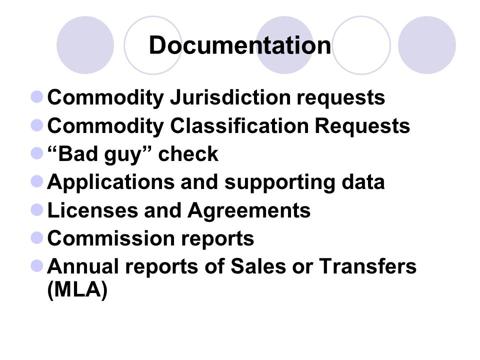 Documentation Commodity Jurisdiction requests Commodity Classification Requests Bad guy check Applications and supporting data Licenses and Agreements Commission reports Annual reports of Sales or Transfers (MLA)