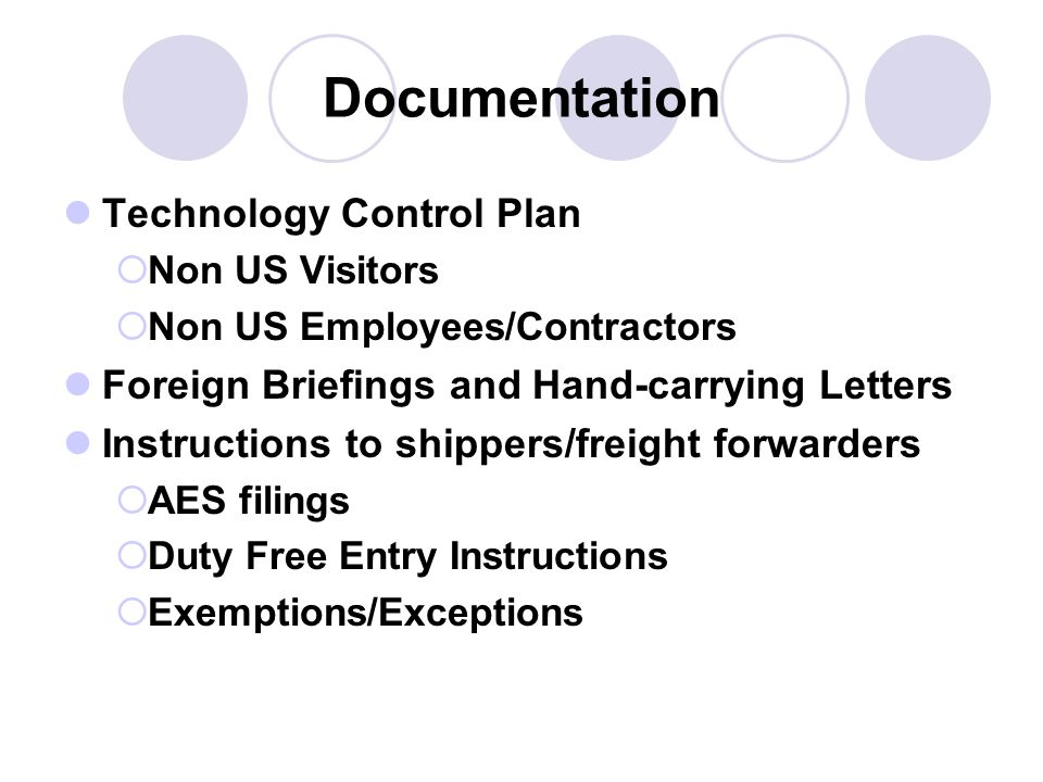 Documentation Technology Control Plan Non US Visitors Non US Employees/Contractors Foreign Briefings and Hand-carrying Letters Instructions to shippers/freight forwarders AES filings Duty Free Entry Instructions Exemptions/Exceptions