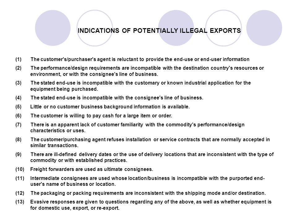 INDICATIONS OF POTENTIALLY ILLEGAL EXPORTS (1)The customer s/purchaser s agent is reluctant to provide the end-use or end-user information (2)The performance/design requirements are incompatible with the destination country s resources or environment, or with the consignee s line of business.