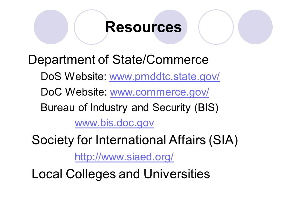 Resources Department of State/Commerce DoS Website: www.pmddtc.state.gov/www.pmddtc.state.gov/ DoC Website: www.commerce.gov/www.commerce.gov/ Bureau of Industry and Security (BIS) www.bis.doc.gov Society for International Affairs (SIA) http://www.siaed.org/ Local Colleges and Universities