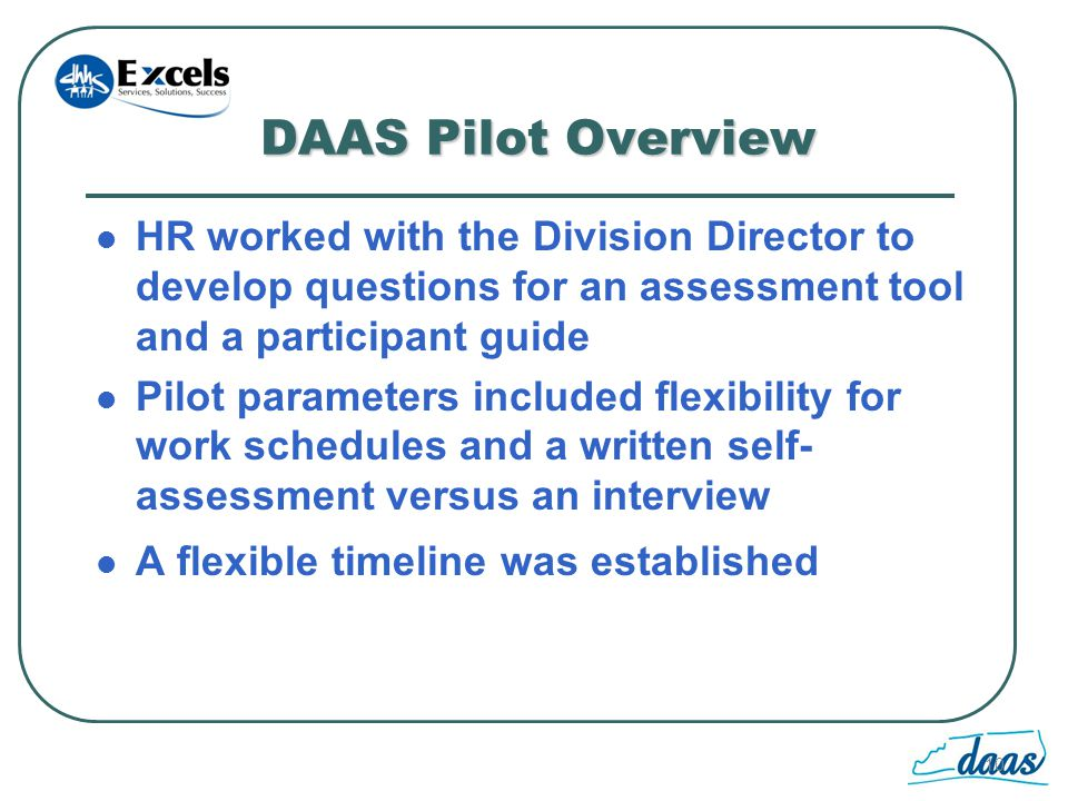 10 DAAS Pilot Overview HR worked with the Division Director to develop questions for an assessment tool and a participant guide Pilot parameters included flexibility for work schedules and a written self- assessment versus an interview A flexible timeline was established