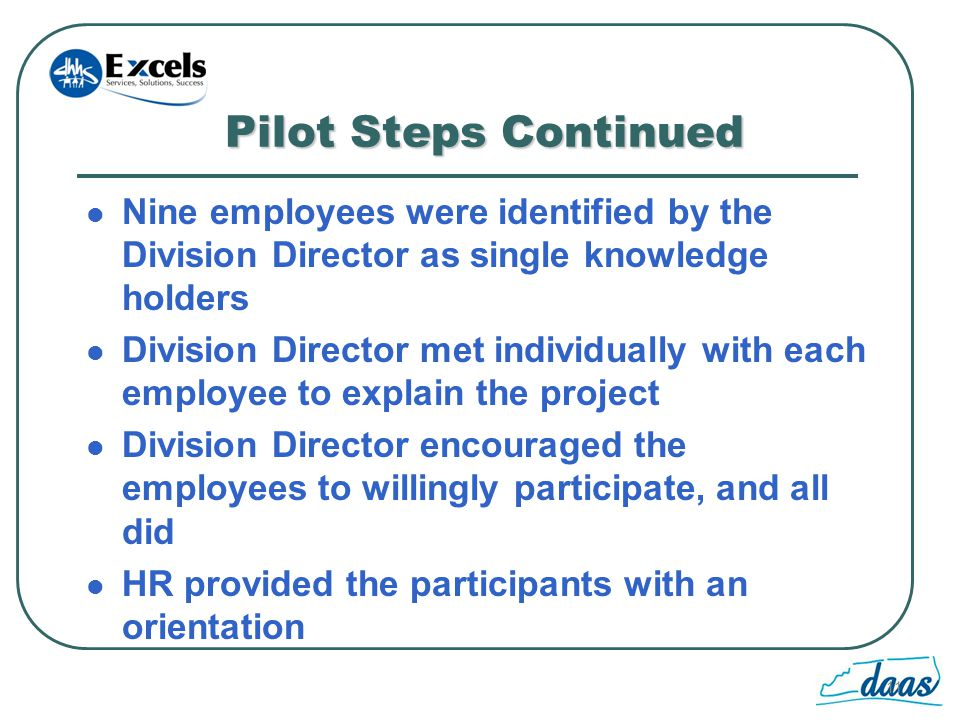 11 Pilot Steps Continued Nine employees were identified by the Division Director as single knowledge holders Division Director met individually with each employee to explain the project Division Director encouraged the employees to willingly participate, and all did HR provided the participants with an orientation