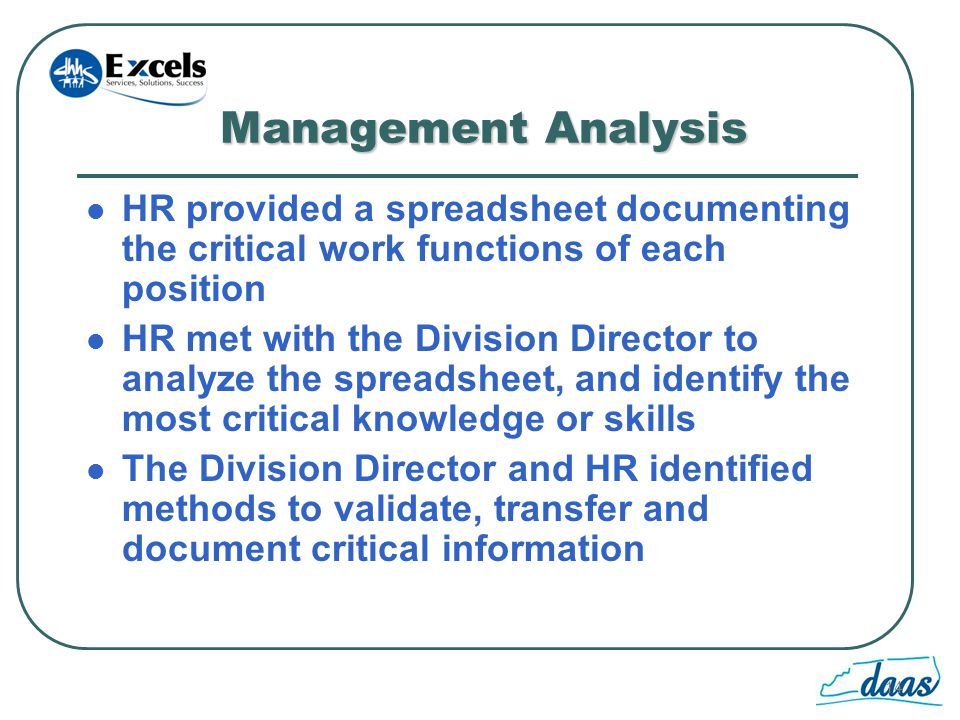 14 Management Analysis HR provided a spreadsheet documenting the critical work functions of each position HR met with the Division Director to analyze the spreadsheet, and identify the most critical knowledge or skills The Division Director and HR identified methods to validate, transfer and document critical information