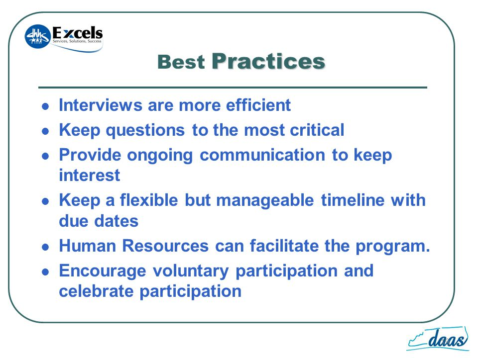 19 Practices Best Practices Interviews are more efficient Keep questions to the most critical Provide ongoing communication to keep interest Keep a flexible but manageable timeline with due dates Human Resources can facilitate the program.