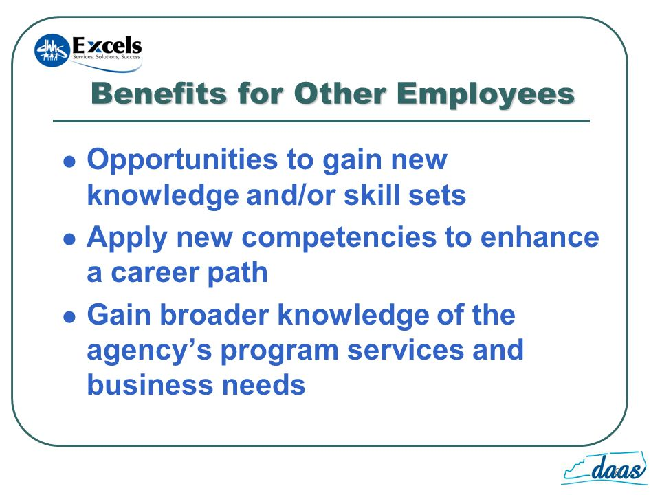 8 Benefits for Other Employees Opportunities to gain new knowledge and/or skill sets Apply new competencies to enhance a career path Gain broader knowledge of the agencys program services and business needs