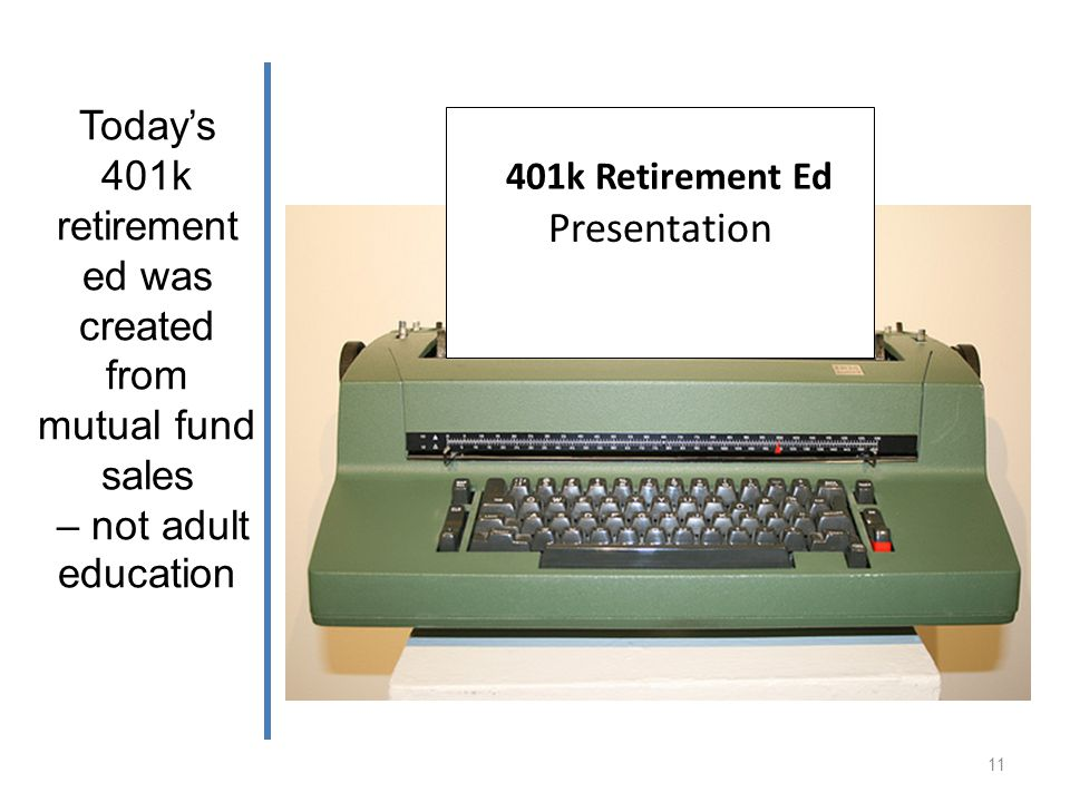 Todays 401k retirement ed was created from mutual fund sales – not adult education Mutual Fund Sales Presentation 401k Retirement Ed 11