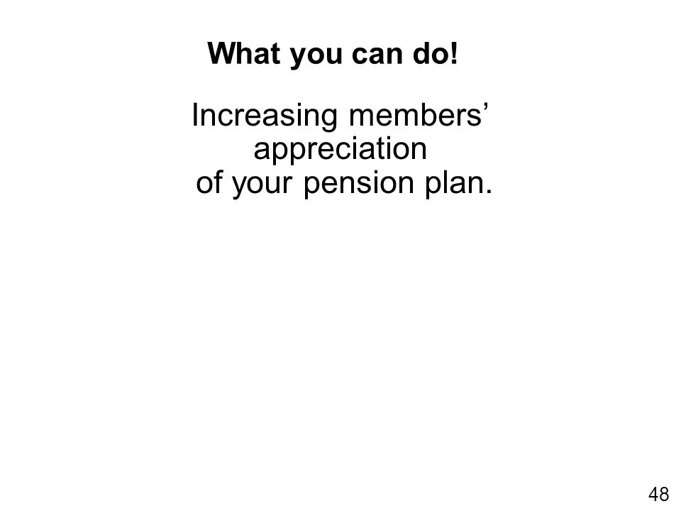 Increasing members appreciation of your pension plan. What you can do! 48