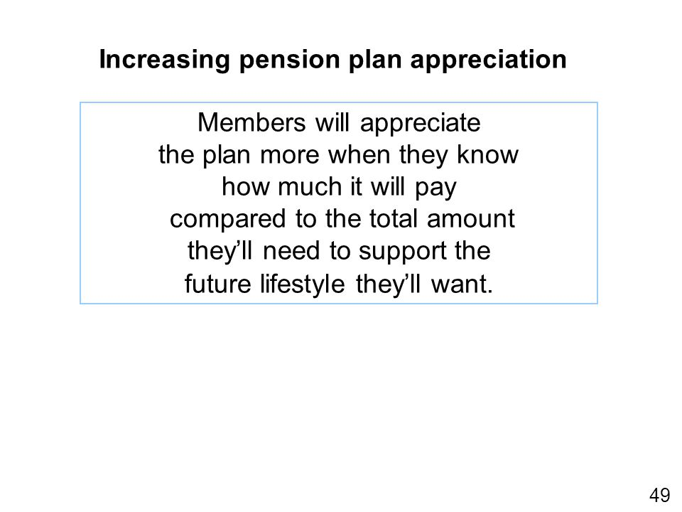 49 Increasing pension plan appreciation Members will appreciate the plan more when they know how much it will pay compared to the total amount theyll need to support the future lifestyle theyll want.