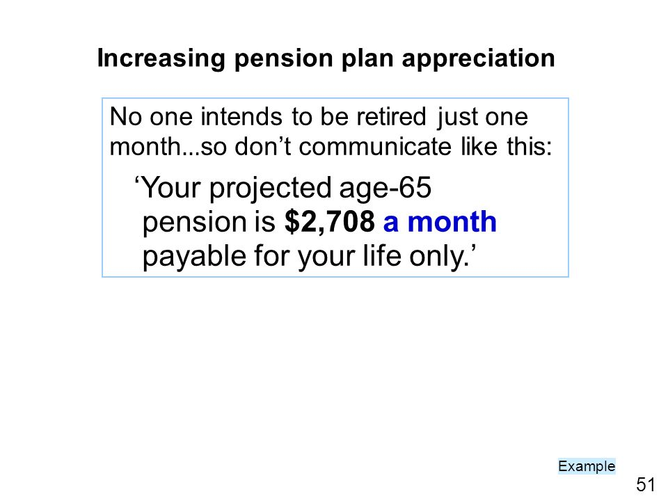 51 Example No one intends to be retired just one month … so dont communicate like this: Your projected age-65 pension is $2,708 a month payable for your life only.