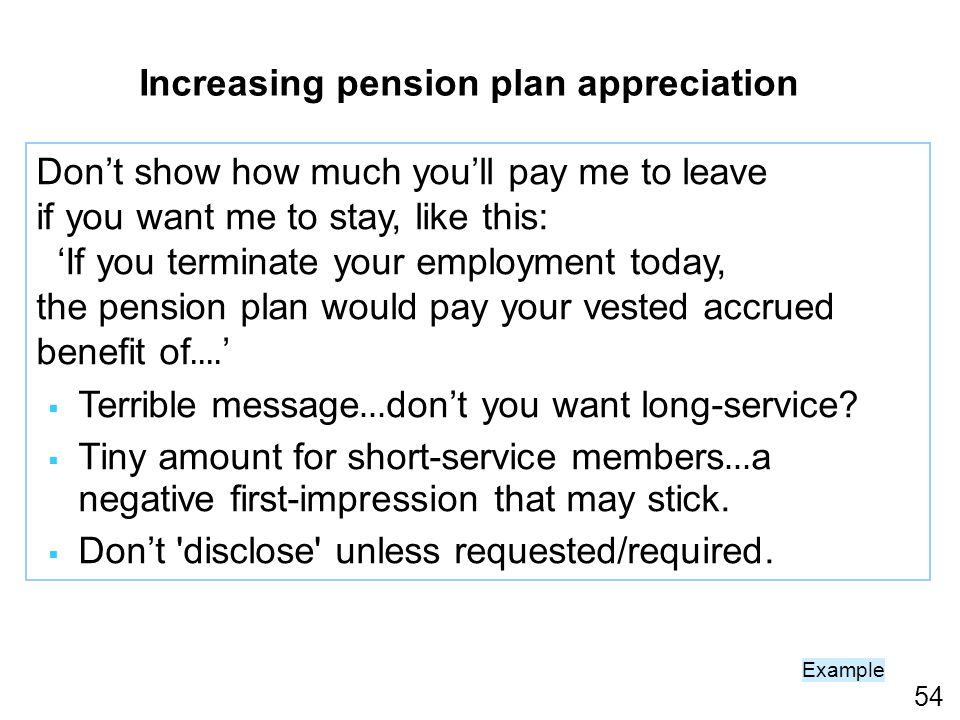 54 Increasing pension plan appreciation Dont show how much youll pay me to leave if you want me to stay, like this: If you terminate your employment today, the pension plan would pay your vested accrued benefit of....