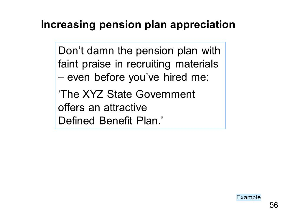 56 Increasing pension plan appreciation Dont damn the pension plan with faint praise in recruiting materials – even before youve hired me: The XYZ State Government offers an attractive Defined Benefit Plan.