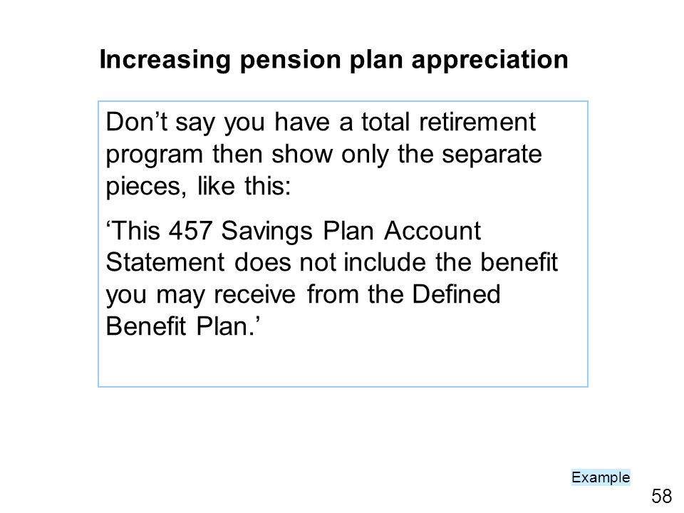 58 Dont say you have a total retirement program then show only the separate pieces, like this: This 457 Savings Plan Account Statement does not include the benefit you may receive from the Defined Benefit Plan.