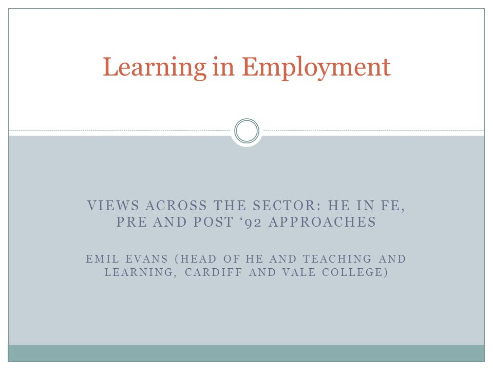VIEWS ACROSS THE SECTOR: HE IN FE, PRE AND POST 92 APPROACHES EMIL EVANS (HEAD OF HE AND TEACHING AND LEARNING, CARDIFF AND VALE COLLEGE) Learning in Employment