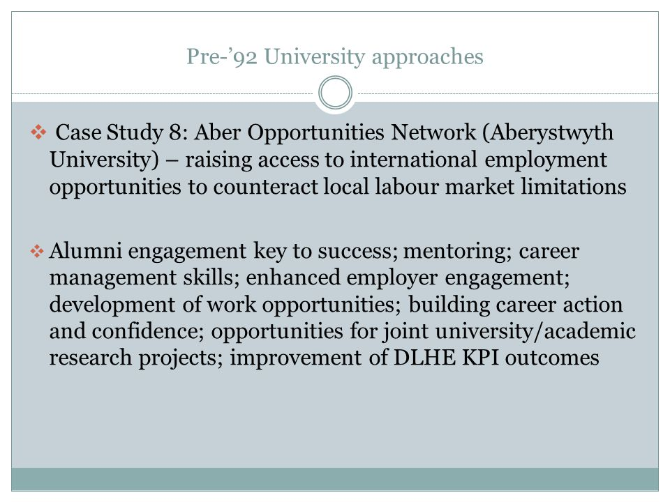 Pre-92 University approaches Case Study 8: Aber Opportunities Network (Aberystwyth University) – raising access to international employment opportunities to counteract local labour market limitations Alumni engagement key to success; mentoring; career management skills; enhanced employer engagement; development of work opportunities; building career action and confidence; opportunities for joint university/academic research projects; improvement of DLHE KPI outcomes