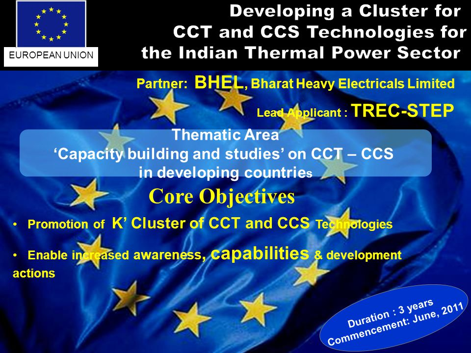 Promotion of K Cluster of CCT and CCS Technologies Enable increased awareness, capabilities & development actions Partner: BHEL, Bharat Heavy Electricals Limited Lead Applicant : TREC-STEP Duration : 3 years Commencement: June, 2011 EUROPEAN UNION Thematic Area Capacity building and studies on CCT – CCS in developing countrie s