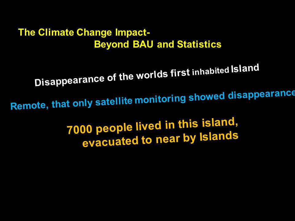 The Climate Change Impact- Beyond BAU and Statistics Disappearance of the worlds first inhabited Island Remote, that only satellite monitoring showed disappearance 7000 people lived in this island, evacuated to near by Islands