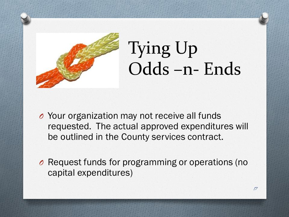 Tying Up Odds –n- Ends O Your organization may not receive all funds requested.