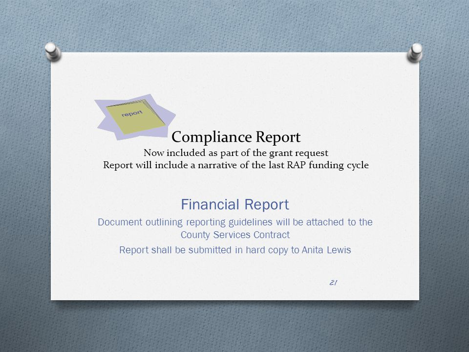 Compliance Report Now included as part of the grant request Report will include a narrative of the last RAP funding cycle Financial Report Document outlining reporting guidelines will be attached to the County Services Contract Report shall be submitted in hard copy to Anita Lewis 21