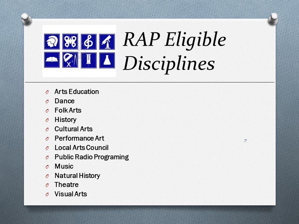 RAP Eligible Disciplines O Arts Education O Dance O Folk Arts O History O Cultural Arts O Performance Art O Local Arts Council O Public Radio Programing O Music O Natural History O Theatre O Visual Arts 7