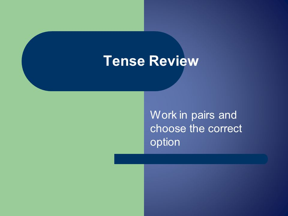Work in pairs and choose the correct option Tense Review