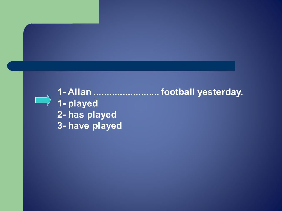 1- Allan......................... football yesterday. 1- played 2- has played 3- have played