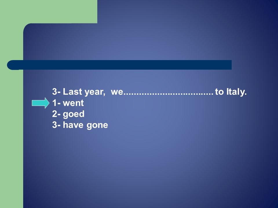 3- Last year, we................................... to Italy. 1- went 2- goed 3- have gone