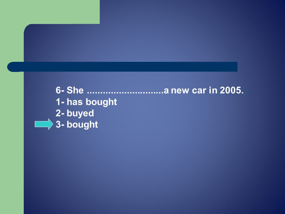 6- She.............................a new car in 2005. 1- has bought 2- buyed 3- bought