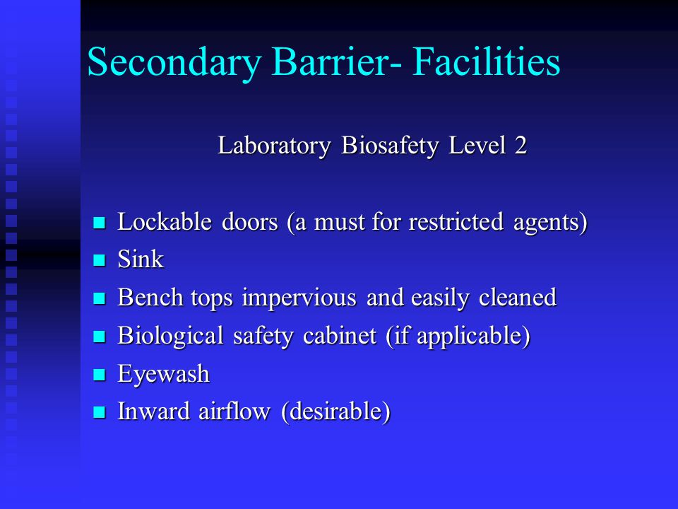 Secondary Barrier- Facilities Laboratory Biosafety Level 2 Lockable doors (a must for restricted agents) Lockable doors (a must for restricted agents) Sink Sink Bench tops impervious and easily cleaned Bench tops impervious and easily cleaned Biological safety cabinet (if applicable) Biological safety cabinet (if applicable) Eyewash Eyewash Inward airflow (desirable) Inward airflow (desirable)