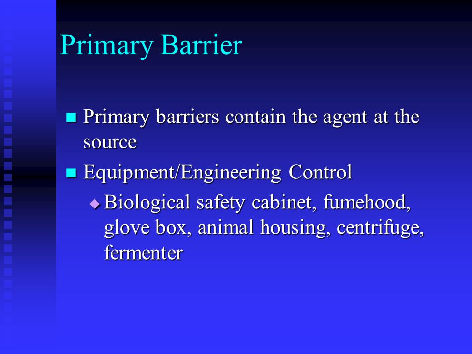 Primary Barrier Primary barriers contain the agent at the source Primary barriers contain the agent at the source Equipment/Engineering Control Equipment/Engineering Control Biological safety cabinet, fumehood, glove box, animal housing, centrifuge, fermenter Biological safety cabinet, fumehood, glove box, animal housing, centrifuge, fermenter