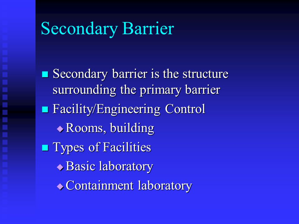 Secondary Barrier Secondary barrier is the structure surrounding the primary barrier Secondary barrier is the structure surrounding the primary barrier Facility/Engineering Control Facility/Engineering Control Rooms, building Rooms, building Types of Facilities Types of Facilities Basic laboratory Basic laboratory Containment laboratory Containment laboratory