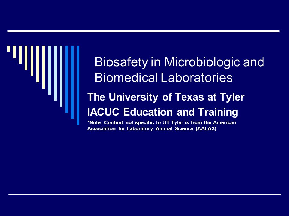 Biosafety in Microbiologic and Biomedical Laboratories The University of Texas at Tyler IACUC Education and Training *Note: Content not specific to UT Tyler is from the American Association for Laboratory Animal Science (AALAS)