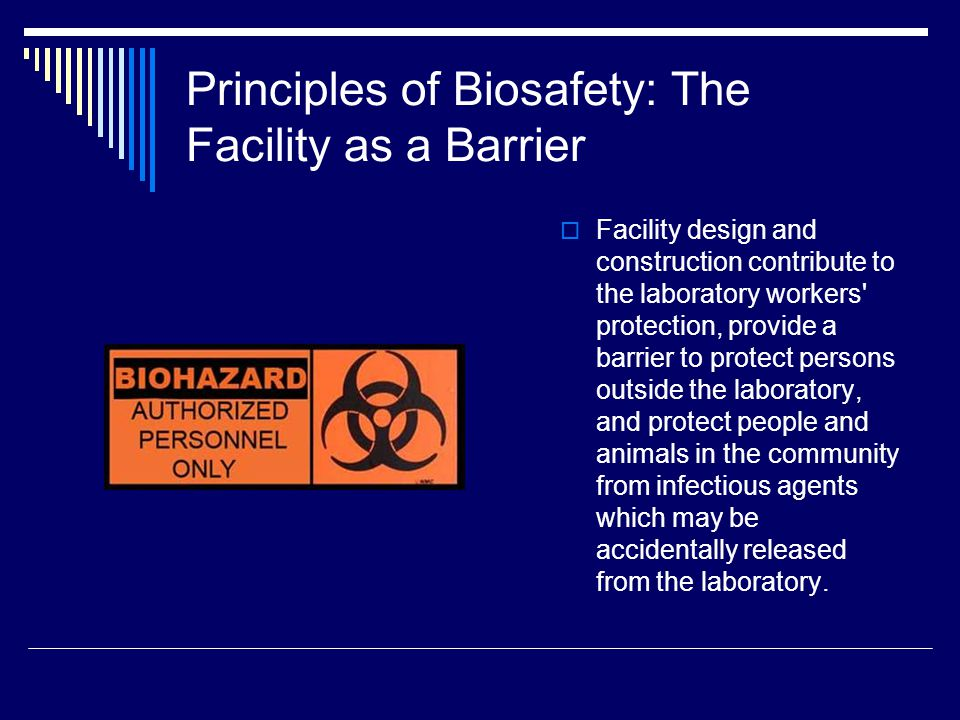 Principles of Biosafety: The Facility as a Barrier Facility design and construction contribute to the laboratory workers protection, provide a barrier to protect persons outside the laboratory, and protect people and animals in the community from infectious agents which may be accidentally released from the laboratory.