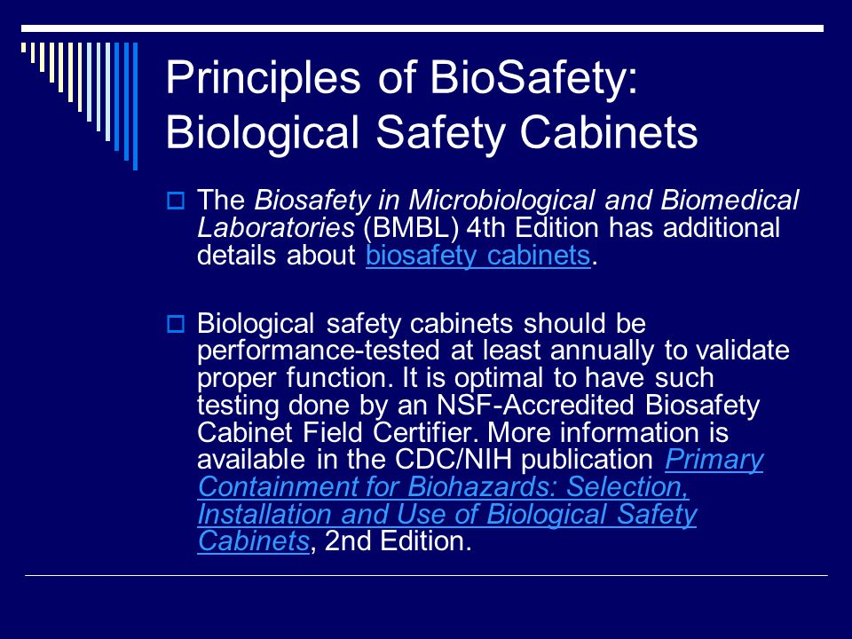 Principles of BioSafety: Biological Safety Cabinets The Biosafety in Microbiological and Biomedical Laboratories (BMBL) 4th Edition has additional details about biosafety cabinets.biosafety cabinets Biological safety cabinets should be performance-tested at least annually to validate proper function.